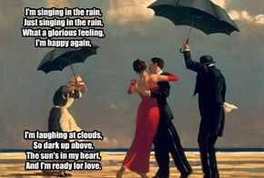 I'm singing in the rain,  Just singing in the rain,  What a glorious feeling,  I'm happy again,          I'm laughing at clouds,  So dark up above,  The sun's in my heart,  And I'm ready for love.