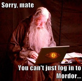 Sorry, mate  You can't just log in to Mordor...