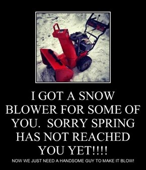 I GOT A SNOW BLOWER FOR SOME OF YOU.  SORRY SPRING HAS NOT REACHED YOU YET!!!!