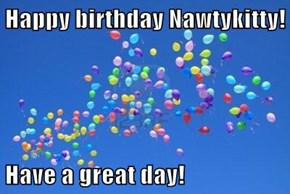 Happy birthday Nawtykitty!  Have a great day!