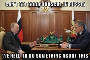 CAN'T GET GOOD BORSCHT IN RUSSIA  WE NEED TO DO SOMETHING ABOUT THIS