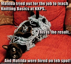 Matilda tried out for the job to teach Knitting Basics at KKPS.. This is the result.. And Matilda were hired on teh spot!