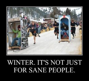 WINTER. IT'S NOT JUST FOR SANE PEOPLE.