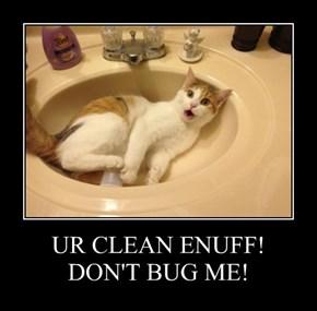 UR CLEAN ENUFF! DON'T BUG ME!