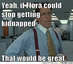 Yeah, if Flora could stop getting kidnapped  That would be great.