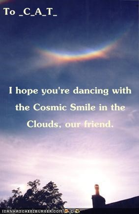 To _C_A_T_ I hope you're dancing with the Cosmic Smile in the Clouds, our friend.