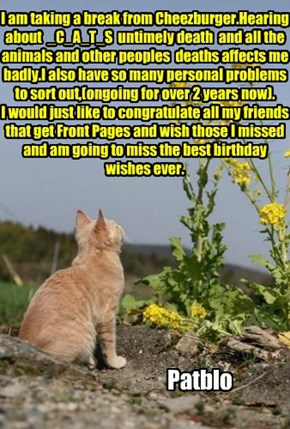 I am taking a break from Cheezburger.Hearing about  _C_A_T_S  untimely death  and all the animals and other peoples  deaths affects me badly.I also have so many personal problems to sort out,(ongoing for over 2 years now). I would just like to congratulat