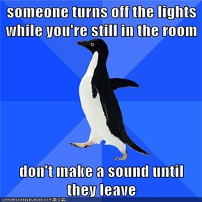 someone turns off the lights while you're still in the room  don't make a sound until they leave