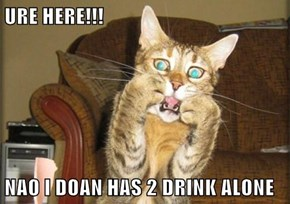 URE HERE!!!  NAO I DOAN HAS 2 DRINK ALONE