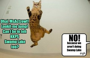 Ohai, MsActzowt! Lookit me jump!  Can I be in teh KKPS  Swamp Lake  too?