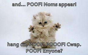 and... POOF! Noms appear!  hang on, POOF! POOOF! Cwap. POOF! Enyone?