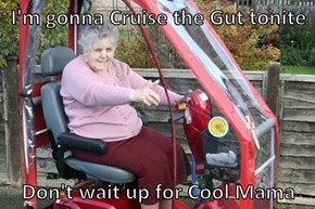 I'm gonna Cruise the Gut tonite  Don't wait up for Cool Mama