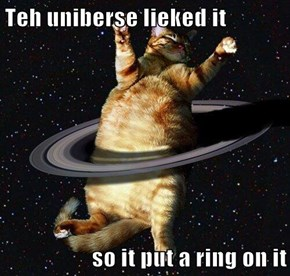 Teh uniberse lieked it  so it put a ring on it