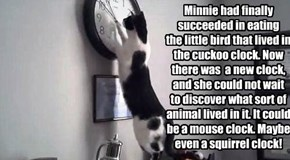 Minnie had finally succeeded in eating  the little bird that lived in the cuckoo clock. Now there was  a new clock, and she could not wait  to discover what sort of animal lived in it. It could be a mouse clock. Maybe even a squirrel clock!