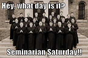 Hey, what day is it?  Seminarian Saturday!!