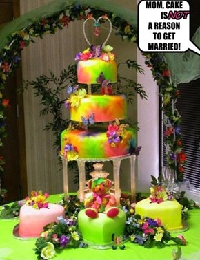 MOM, CAKE IS A REASON TO GET  MARRIED!