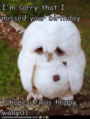 I'm sorry that I missed your birthday.  I hope it was happy. wally01