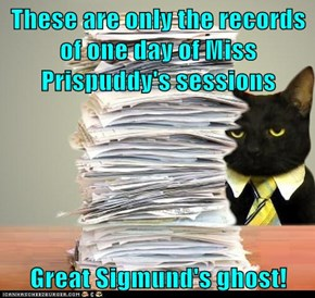 These are only the records of one day of Miss Prispuddy's sessions  Great Sigmund's ghost!