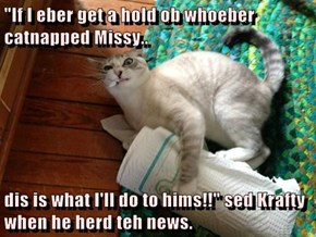 """If I eber get a hold ob whoeber catnapped Missy..  dis is what I'll do to hims!!"" sed Krafty when he herd teh news."