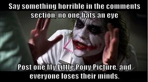 Say something horrible in the comments section, no one bats an eye  Post one My Little Pony Picture, and everyone loses their minds.