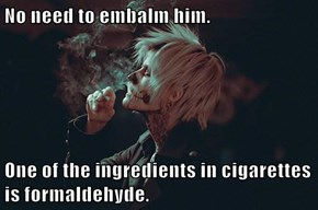 No need to embalm him.  One of the ingredients in cigarettes is formaldehyde.
