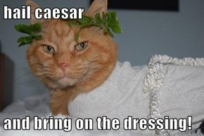 hail caesar  and bring on the dressing!