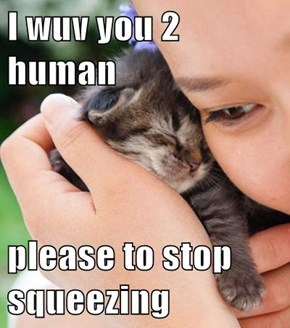 I wuv you 2 human  please to stop squeezing
