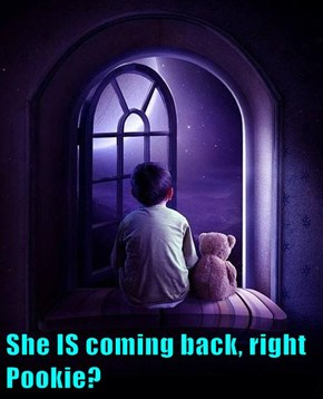 She IS coming back, right Pookie?