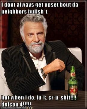 I dont always get upset bout da neighbors bullsh*t,  but when i do, fu*k, cr*p, sh*t!! ! defcon 4!!!!!
