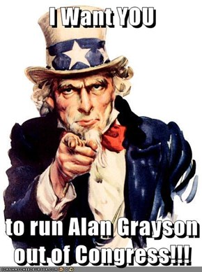 I Want YOU  to run Alan Grayson out of Congress!!!