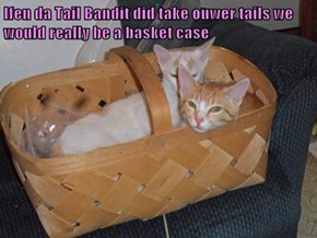 Ifen da Tail Bandit did take ouwer tails we would really be a basket case