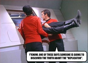 "Y'KNOW, ONE OF THESE DAYS SOMEONE IS GOING TO DISCOVER THE TRUTH ABOUT THE ""REPLICATOR""."