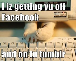 I iz getting yu off Facebook  and on tu tumblr
