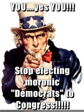 "YOU....yes YOU!!!  Stop electing moronic ""Democrats"" to Congress!!!!!"