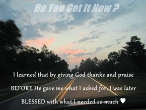 I learned that by giving God thanks and praise BEFORE He gave me what I asked for, I was later BLESSED with what I needed so much ♥