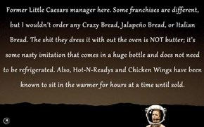 Former Little Caesars manager here. Some franchises are different, but I wouldn't order any Crazy Bread, Jalapeño Bread, or Italian Bread. The sh*t they dress it with out the oven is NOT butter; it's some nasty imitation that comes in a huge bottle and do