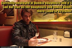 Currently employed at Dunkin doughnuts and it's sad but true all the doughnuts and baked goods there come to us frozen.
