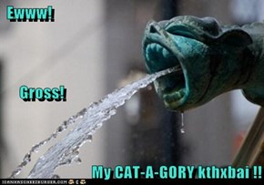 Ewww!      Gross! My CAT-A-GORY kthxbai !!
