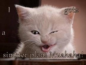 I                          gotz a sinister plan! Muahaha!