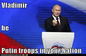 Vladimir be Putin troops in your Nation