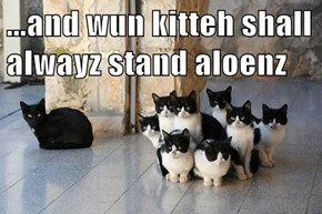 ...and wun kitteh shall alwayz stand aloenz