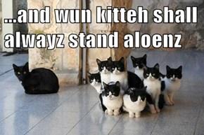 ...and wun kitteh shall alwayz stand aloenz