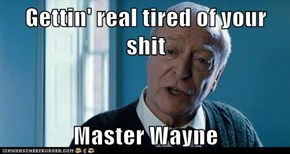 Gettin' real tired of your sh*t  Master Wayne