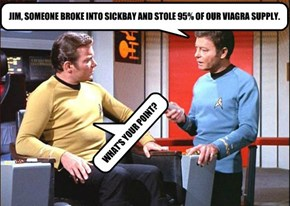 JIM, SOMEONE BROKE INTO SICKBAY AND STOLE 95% OF OUR VIAGRA SUPPLY.
