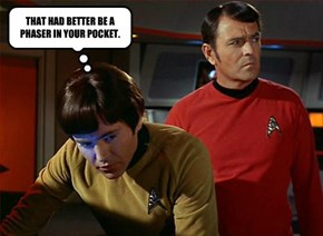 THAT HAD BETTER BE A PHASER IN YOUR POCKET.