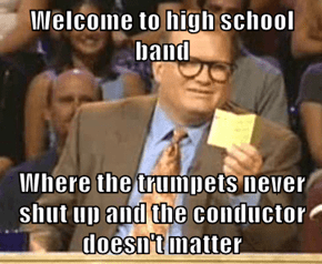 Welcome to high school band  Where the trumpets never shut up and the conductor doesn't matter