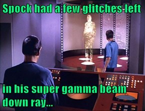 Spock had a few glitches left  in his super gamma beam down ray...