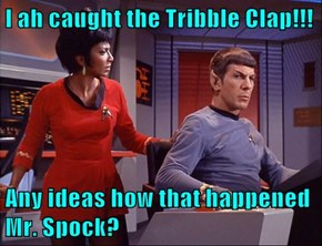 I ah caught the Tribble Clap!!!  Any ideas how that happened Mr. Spock?