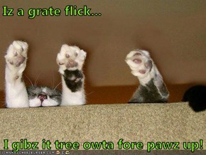 Iz a grate flick...  I gibz it tree owta fore pawz up!