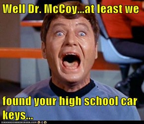 Well Dr. McCoy...at least we  found your high school car keys...